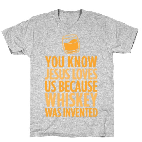 You Know Jesus Loves us because Whiskey was Invented T-Shirt