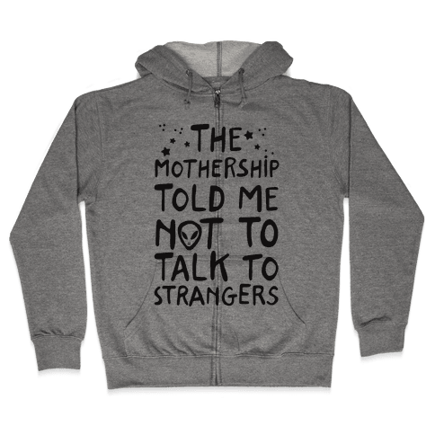 The Mothership Told Me Not to Talk to Strangers Zip Hoodie