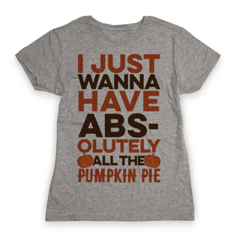 I Just Wanna Have Abs(olutely All The Pumpkin Pie) Womens T-Shirt
