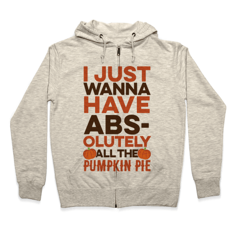 I Just Wanna Have Abs(olutely All The Pumpkin Pie) Zip Hoodie