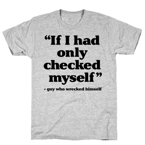 """If Only I Had Checked Myself"" - Guy Who Wrecked Himself Mens T-Shirt"