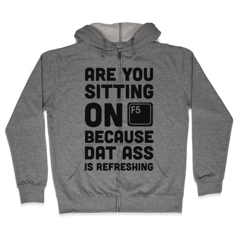 Are You Sitting On F5? Because Dat Ass Is Refreshing Zip Hoodie
