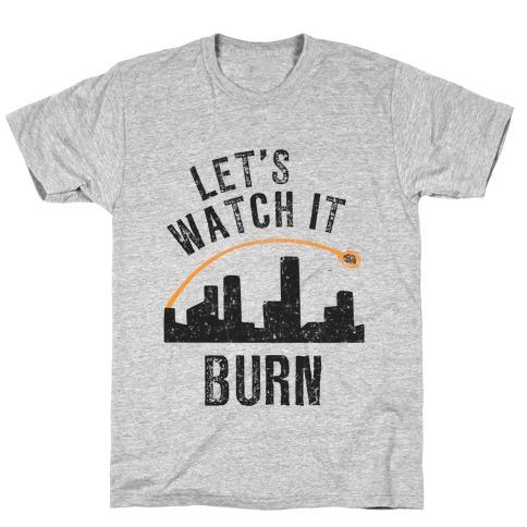 Let's Watch It Burn T-Shirt