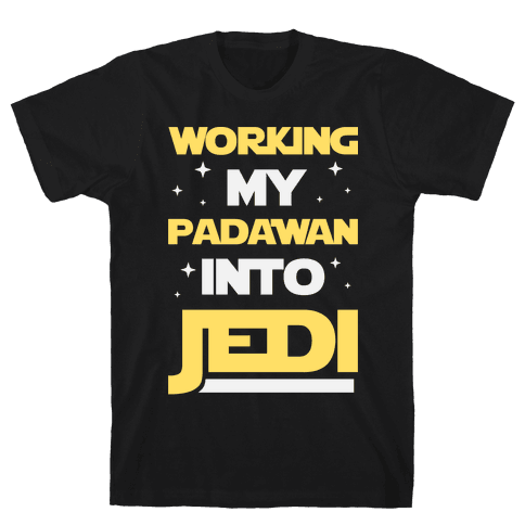 Working My Padawan Into Jedi Mens T-Shirt