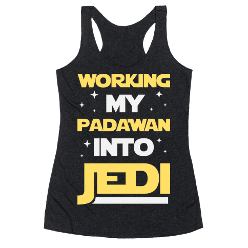 Working My Padawan Into Jedi Racerback Tank Top