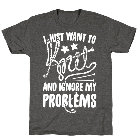 I Just Want to Knit and Ignore My Problems T-Shirt