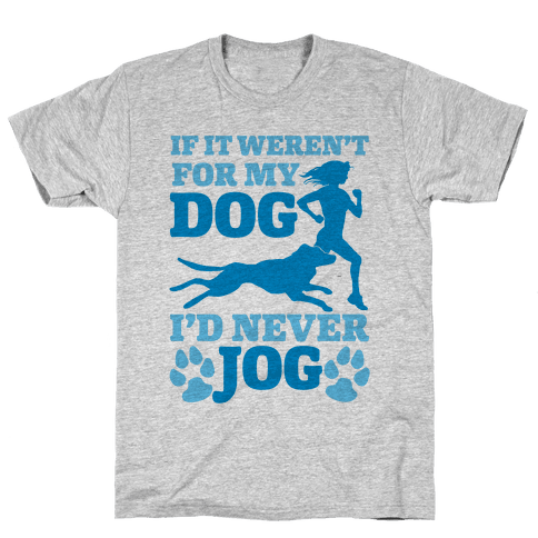 If It Weren't For My Dog I'd Never Jog Mens T-Shirt