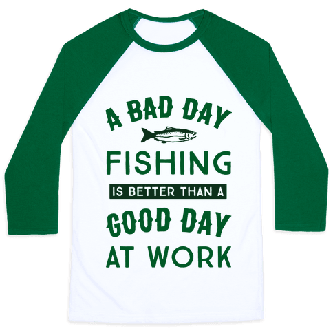 A Bad Day Fishing Is Still Better Than A Good Day At Work