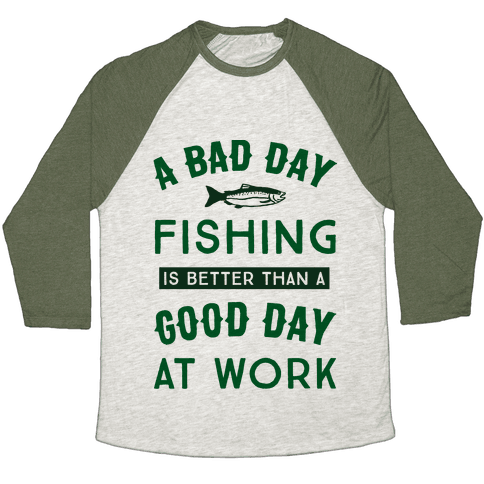A Bad Day Fishing Is Still Better Than A Good Day At Work Baseball Tee