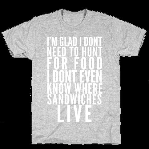 I'm Glad I Don't Need To Hunt For Food I Don't Even Know Where Sandwiches Live Mens T-Shirt