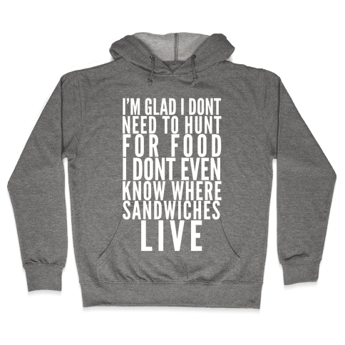 I'm Glad I Don't Need To Hunt For Food I Don't Even Know Where Sandwiches Live Hooded Sweatshirt