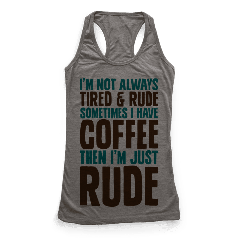 I'm Not Always Tired & Rude Sometimes I Have Coffee Then I'm Just Rude Racerback Tank Top