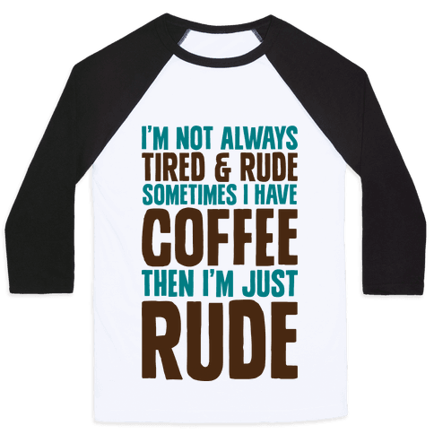 I'm Not Always Tired & Rude Sometimes I Have Coffee Then I'm Just Rude