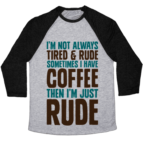 I'm Not Always Tired & Rude Sometimes I Have Coffee Then I'm Just Rude Baseball Tee