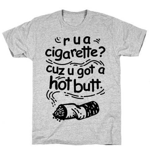 Are You a Cigarette Cuz You Got a Hot Butt Mens T-Shirt