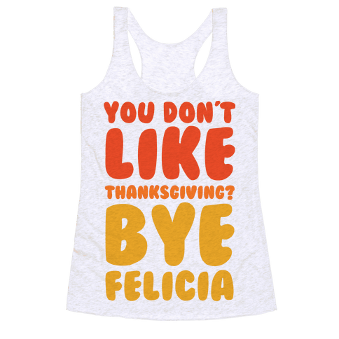 You Don't Like Thanksgiving? Bye Felicia Racerback Tank Top