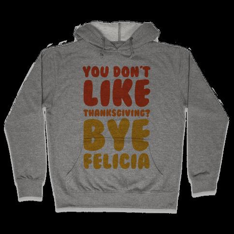 You Don't Like Thanksgiving? Bye Felicia Hooded Sweatshirt