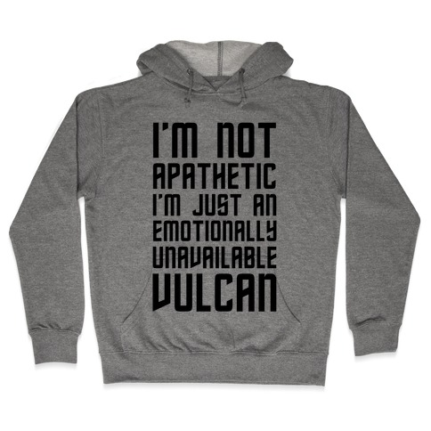 I'm Not Apathetic. I'm Just an emotionally Unavailable Vulcan Hooded Sweatshirt