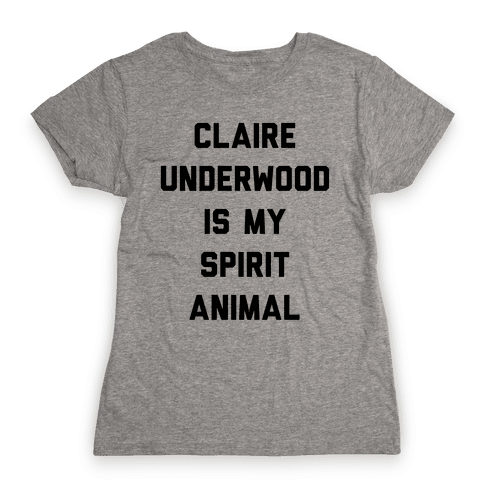 Claire Underwood Is My Spirit Animal Womens T-Shirt