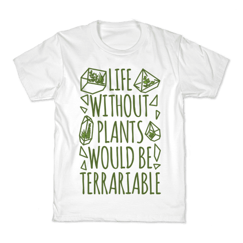 Life Without Plants Would Be Terrariable Kids T-Shirt