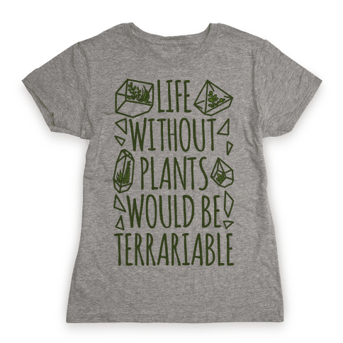 Life Without Plants Would Be Terrariable Womens T-Shirt