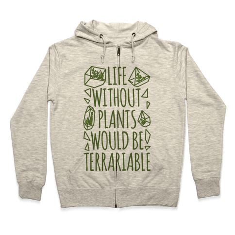 Life Without Plants Would Be Terrariable Zip Hoodie