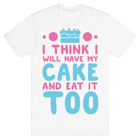 I Think I Will Have My Cake And Eat It Too Mens T-Shirt