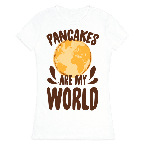 Pancakes are My World Womens T-Shirt