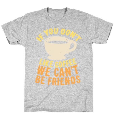 If You Don't Like Coffee We Can't Be Friends Mens T-Shirt