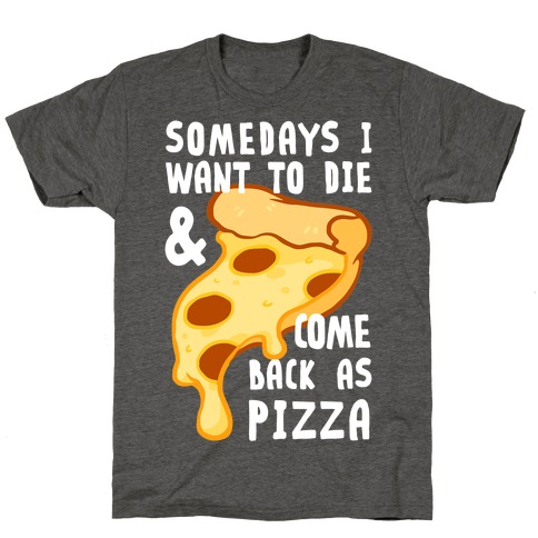 Some Days I Want To Die & Come Back As Pizza T-Shirt