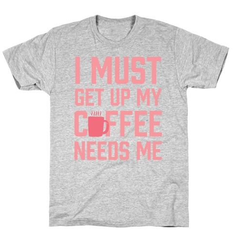I Must Get Up My Coffee Needs Me T-Shirt
