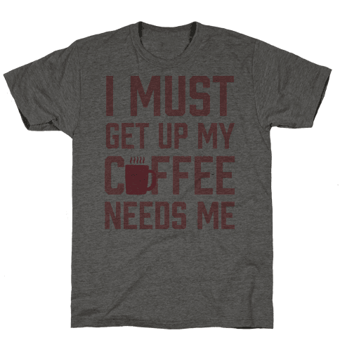 I Must Get Up My Coffee Needs Me Mens T-Shirt