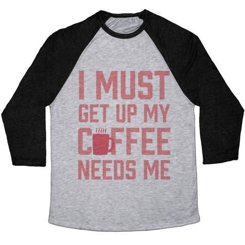 I Must Get Up My Coffee Needs Me Baseball Tee