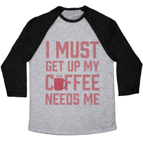 I Must Get Up My Coffee Needs Me Baseball Tee