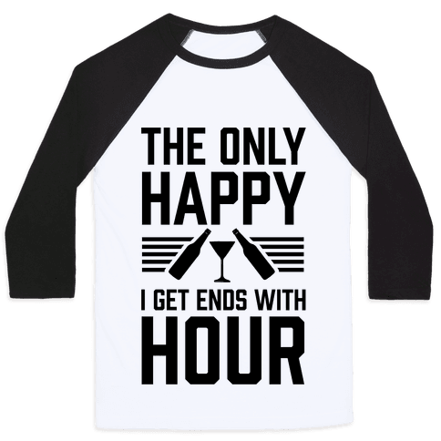 The Only Happy I Get Ends With Hour - Baseball Tee