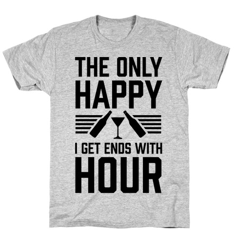 The Only Happy I Get Ends With Hour T-Shirt