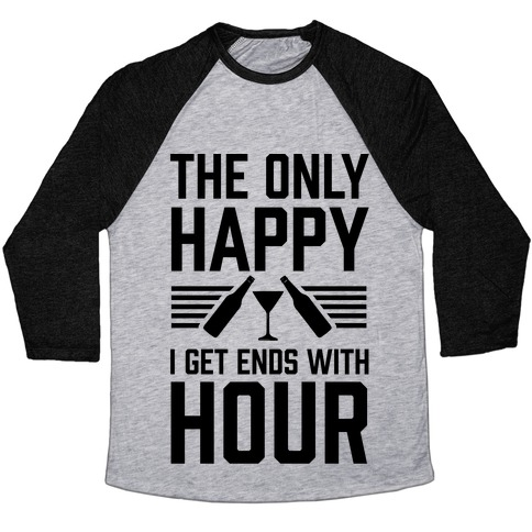 The Only Happy I Get Ends With Hour Baseball Tee