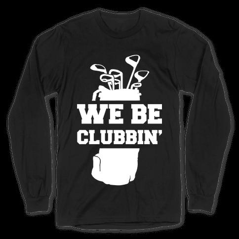 We Be Clubbin' Long Sleeve T-Shirt