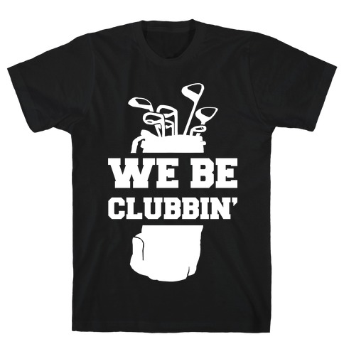 We Be Clubbin' T-Shirt