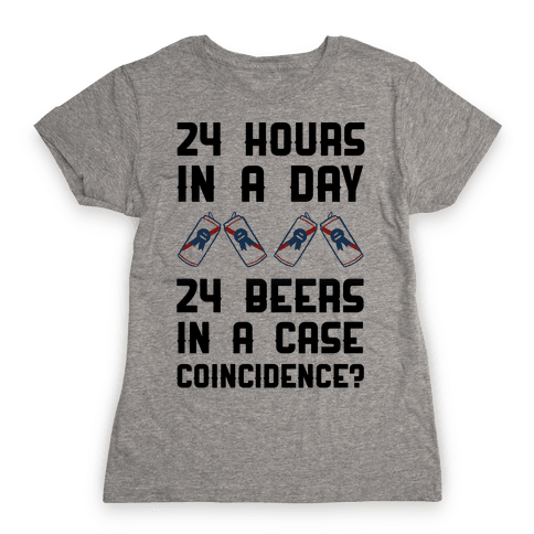 24 Hours In A Day 24 Beers In A Case. Coincidence? Womens T-Shirt
