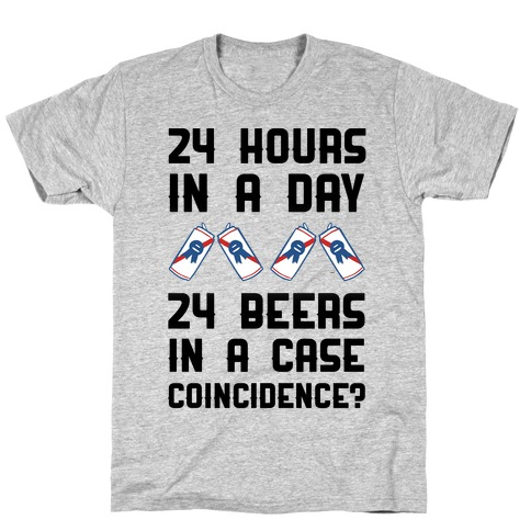 24 Hours In A Day 24 Beers In A Case. Coincidence? T-Shirt
