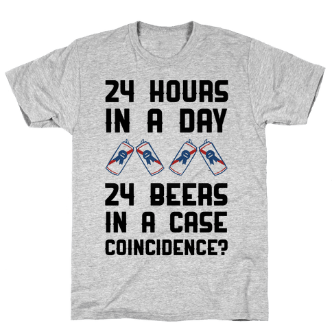 24 Hours In A Day 24 Beers In A Case. Coincidence? Mens T-Shirt