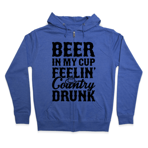 Beer In My Cup Feelin' Country Drunk Zip Hoodie