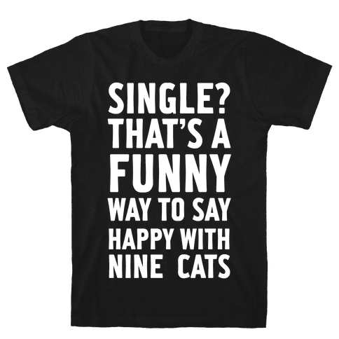 Single? That's A Funny Way To Say Happy With Nine Cats Mens T-Shirt