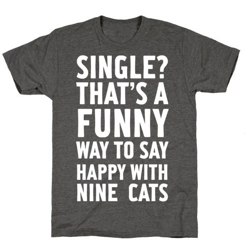 Single? That's A Funny Way To Say Happy With Nine Cats T-Shirt