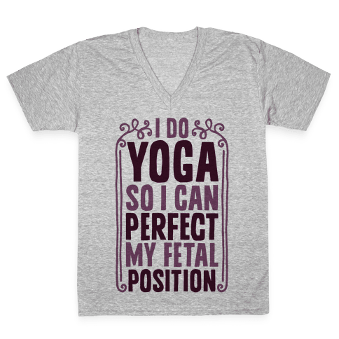 I Do Yoga So I Can Perfect My Fetal Position V-Neck Tee Shirt