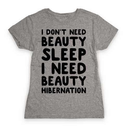 I Need Beauty Hibernation Womens T-Shirt