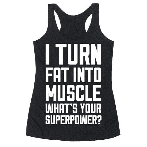 I Turn Fat Into Muscle What's Your Superpower? Racerback Tank Top