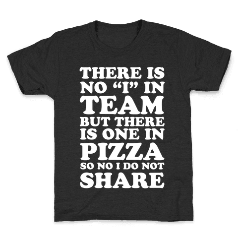 """There Is No """"I"""" In Team But There Is One In Pizza So No I Do Not Share Kids T-Shirt"""