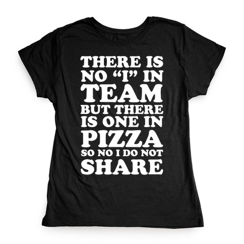 "There Is No ""I"" In Team But There Is One In Pizza So No I Do Not Share Womens T-Shirt"
